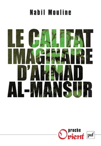 Mohamed Nabil Mouline - Le califat imaginaire d'Ahmad el-Mansûr - Pouvoir et diplomatie au Maroc au XVIe siècle.