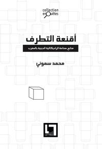 Mohamed Sammouni - Aqni'at al-tatarruf, manabi' sina'at al-radikaliyya al-diniyya bi l-Maghrib.