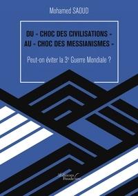 """Mohamed Saoud - Du """"choc des civilisations"""" au """"choc des messianismes"""" - Peut-on éviter la 3e Guerre Mondiale ?."""
