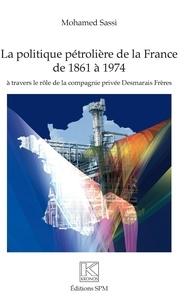 Mohamed Sassi - La politique pétrolière de la France de 1861 à 1974 - A travers le rôle de la compagnie privée Desmarais Frères.