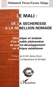 Mohamed Tiessa-Farma Maïga - Le Mali : de la sécheresse à la rébellion nomade - Chronique et analyse d'un double phénomène du contre-développement en Afrique sahélienne.
