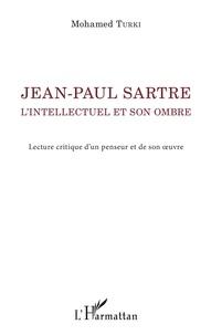 Mohamed Turki - Jean-Paul Sartre, l'intellectuel et son ombre - Lecture critique d'un penseur et de son oeuvre.