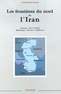 Mohammad Mokri - Les frontières du nord de l'Iran - Caucase, Asie Centrale : mythologie, histoire et mémoires.