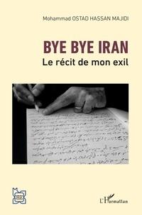 Mohammad Ostad Hassan Majidi - Bye bye Iran - Le récit de mon exil.