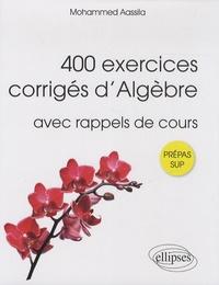 Mohammed Aassila - 400 exercices corrigés d'algèbre pour Sup - Avec rappels de cours.