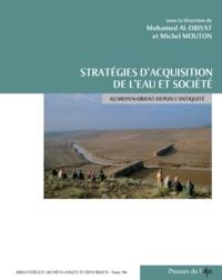 Mohammed Al-Dbiyat et Michel Mouton - Stratégies d'acquisition de l'eau et société au Moyen-Orient depuis l'Antiquité - Etudes de cas.
