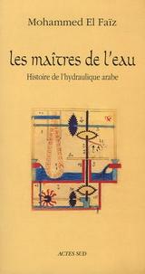 Mohammed El Faïz - Les Maîtres de l'eau - Histoire de l'hydraulique arabe.