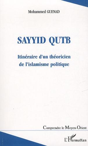 Mohammed Guenad - Sayyid Qutb - Itinéraire d'un théoricien de l'islamisme politique.
