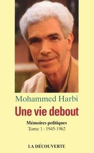 Mohammed Harbi - Une vie debout - Mémoires politiques Tome 1, 1945-1962.