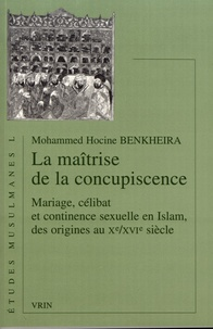 Mohammed Hocine Benkheira - La maîtrise de la concupiscence - Mariage, célibat et continence sexuelle en Islam, des origines au Xe/XVIe siècle.