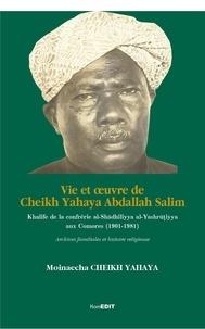 Moinaecha Cheikh Yahaya - Vie et oeuvre de Cheikh Yahaya Abdallah Salim - Khalife de la confrérie al-Shadhiliyya al-Yashrutiyya aux Comores (1901-1981) - Archives familiales et histoire religieuse.