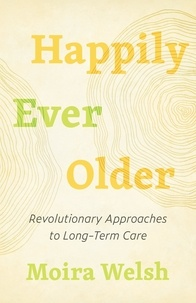 Moira Welsh - Happily Ever Older - Revolutionary Approaches to Long-Term Care.