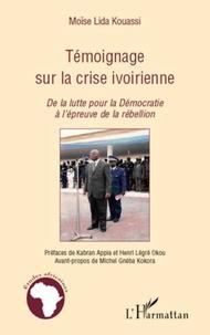Moïse Lida Kouassi - Témoignage sur la crise ivoirienne - De la lutte pour la Démocratie à l'épreuve de la rébellion.