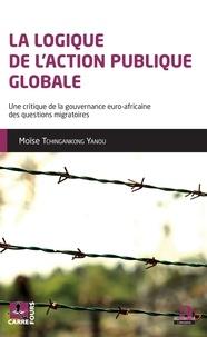 Moïse Tchingankong Yanou - La logique de l'action publique globale - Une critique de la gouvernance euro-africaine des questions migratoires.