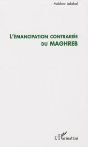 Mokhtar Lakehal - L'émancipation contrariée du Maghreb.