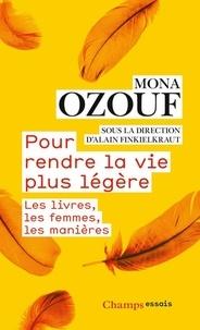 Mona Ozouf - Pour rendre la vie plus légère - Les livres, les femmes, les manières.