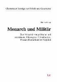 Monarch und Militär - Zum Verhältnis von politischer und militärischer Führung im 19. Jahrhundert. Preußen-Deutschland im Vergleich.