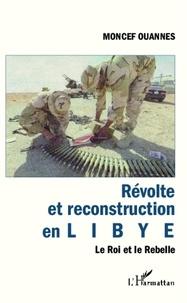 Moncef Ouannes - Révolte et reconstruction en Libye - Le Roi et le Rebelle.