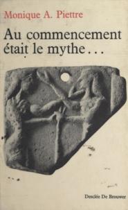 Monique A.Piettre - Au commencement était le mythe - Genèse et jeunesse des mythes.