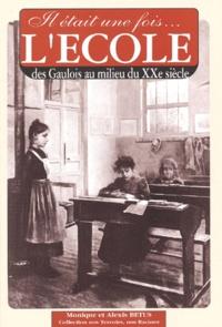 Monique Bétus et Alexis Bétus - Il était une fois... L'école - Des Gaulois jusqu'au milieu du XXe siècle.