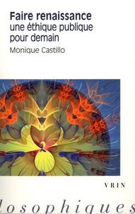 Monique Castillo - Faire renaissance - Une éthique publique pour demain.