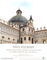 Monique Chatenet et Alexandre Gady - Toits d'Europe - Formes, structures, décors et usages du toit à l'époque moderne (XVe-XVIIe siècle).
