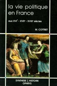 Monique Cottret - La vie politique en France aux XVIe, XVIIe et XVIIIe siècles.