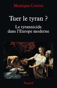 Monique Cottret - Tuer le tyran ? - Le tyrannicide dans l'Europe moderne.