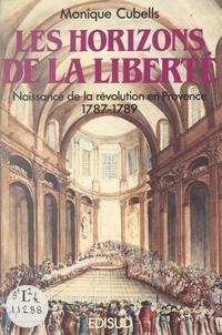 Monique Cubells et  Collectif - Les horizons de la liberté : naissance de la Révolution en Provence (1787-1789).
