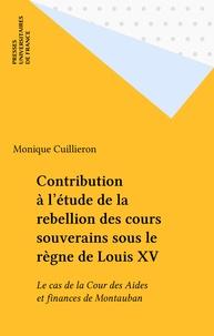 Monique Cuillieron - Contribution à l'étude de la rebellion des cours souverains sous le règne de Louis XV - Le cas de la Cour des Aides et finances de Montauban.