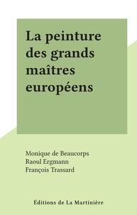 Monique de Beaucorps et Raoul Ergmann - La peinture des grands maîtres européens.