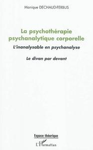 Monique Dechaud-Ferbus - La psychothérapie psychanalytique corporelle - L'inanalysable en psychanalyse ; Le divan par devant.