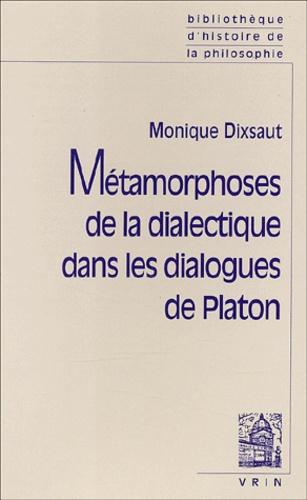 Monique Dixsaut - Métamorphoses de la dialectique dans les dialogues de Platon.