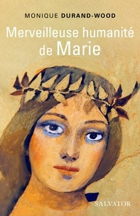 Monique Durand-Wood - Merveilleuse humanité de Marie - Essai spirituel.