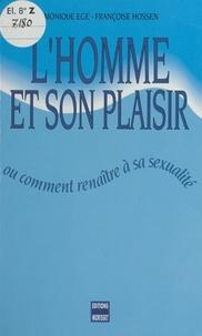 Monique Egé et Françoise Hossen - L'homme et son plaisir - Ou Comment renaître à sa sexualité.
