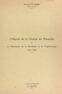 Monique Etchepare - L'Hôpital de la Charité de Marseille et la répression de la mendicité et du vagabondage (1641-1750).