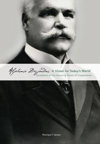 Monique F. Leroux - Alphonse Desjardins: A Vision for Today's World - Quotations on the Amazing Power of Cooperatives.
