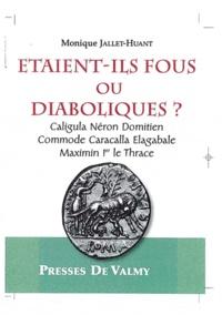 Monique Jallet-Huant - Etaient-ils fous ou diaboliques ? - Caligula, Néron, Domitien, Commode, Caracalla, Elagabale, Maximin Ier le Thrace.