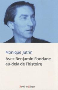 Monique Jutrin - Avec Benjamin Fondane au-delà de l'histoire - Ou les carnets d'Ulysse (1924-1944).