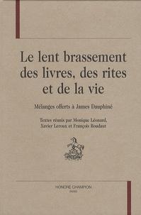 Monique Léonard et Xavier Leroux - Le lent brassement des livres, des rites et de la vie - Mélanges offerts à James Dauphiné.