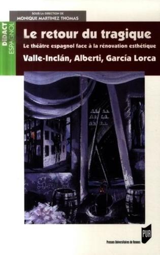 Monique Martinez Thomas - Le retour du tragique - Le théâtre espagnol face à la rénovation esthétique, Valle-Inclan, Alberti, Garcia-Lorca.