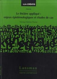 Monique Martinez Thomas - Le théâtre appliqué - Enjeux épistémologiques et études de cas.