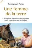 Monique Pieri - Une femme de la terre - L'incroyable odyssée d'une paysanne entre l'Europe et les Amériques.