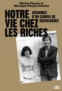 Monique Pinçon-Charlot et Michel Pinçon - Notre vie chez les riches - Mémoires d'un couple de sociologues.