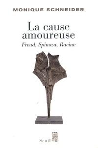 Monique Schneider - La cause amoureuse - Freud, Spinoza, Racine.
