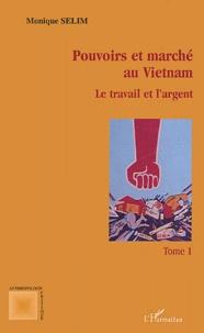 Monique Sélim - Pouvoirs et marché au Vietnam. - Tome 1, Le travail et l'argent.