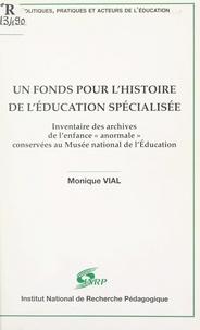 Monique Vial et  Centre de recherche de l'éduca - Un fonds pour l'histoire de l'Éducation spécialisée - Inventaire des archives de l'enfance anormale conservées au Musée national de l'Éducation.