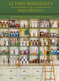 Montagut Marin - Le Paris merveilleux de Marin Montagut - Echoppes et ateliers d'antan.