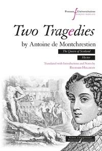 Montchrestien antoine De et Richard Hillman - Two tragedies by Antoine de Montchrestien - The Queen of Scotland, Hector.