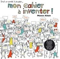 Moose Allain - Mon cahier à inventer ! - Tout un monde à compléter....